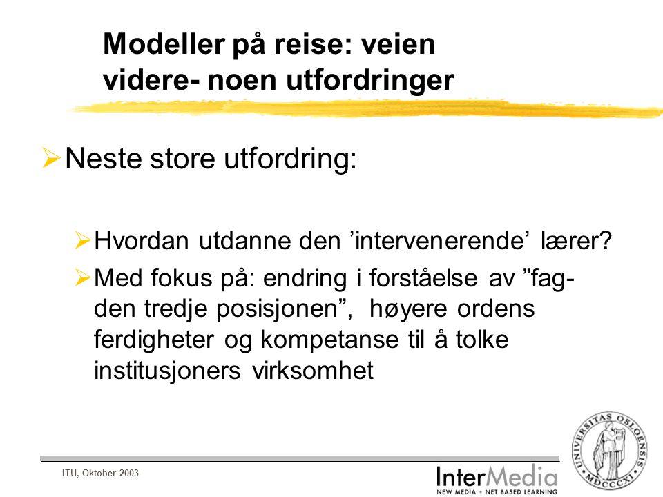 ITU, Oktober 2003 Modeller på reise: veien videre- noen utfordringer  Neste store utfordring:  Hvordan utdanne den 'intervenerende' lærer?  Med fok