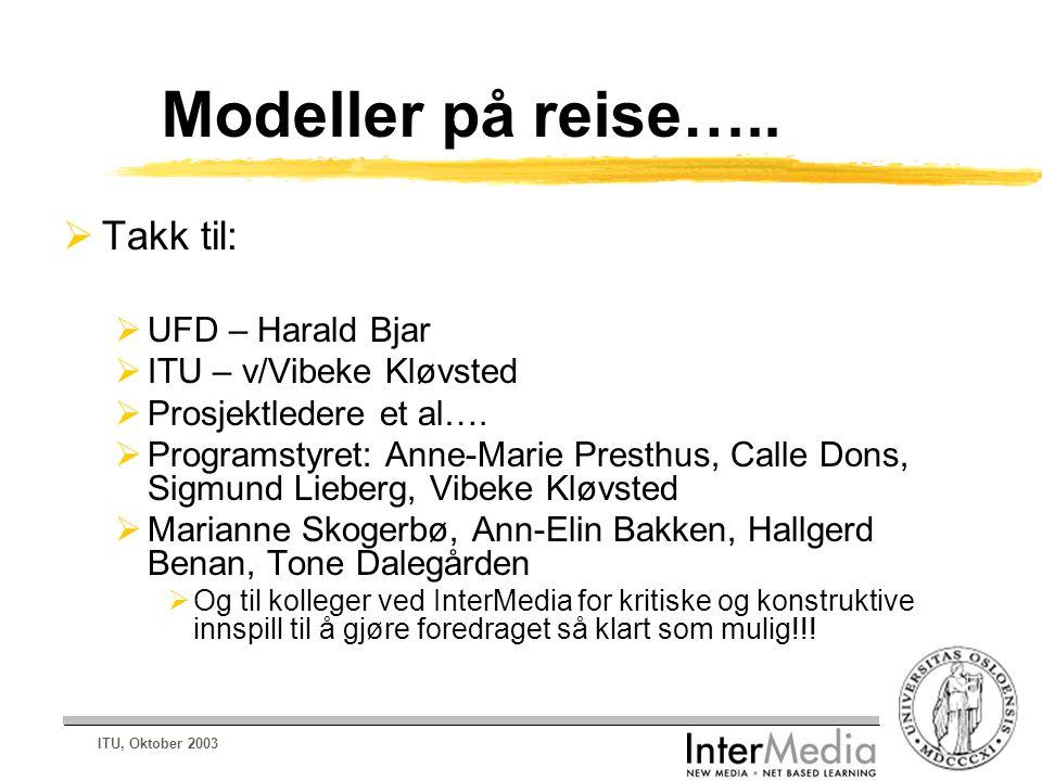 ITU, Oktober 2003 Modeller på reise…..  Takk til:  UFD – Harald Bjar  ITU – v/Vibeke Kløvsted  Prosjektledere et al….  Programstyret: Anne-Marie