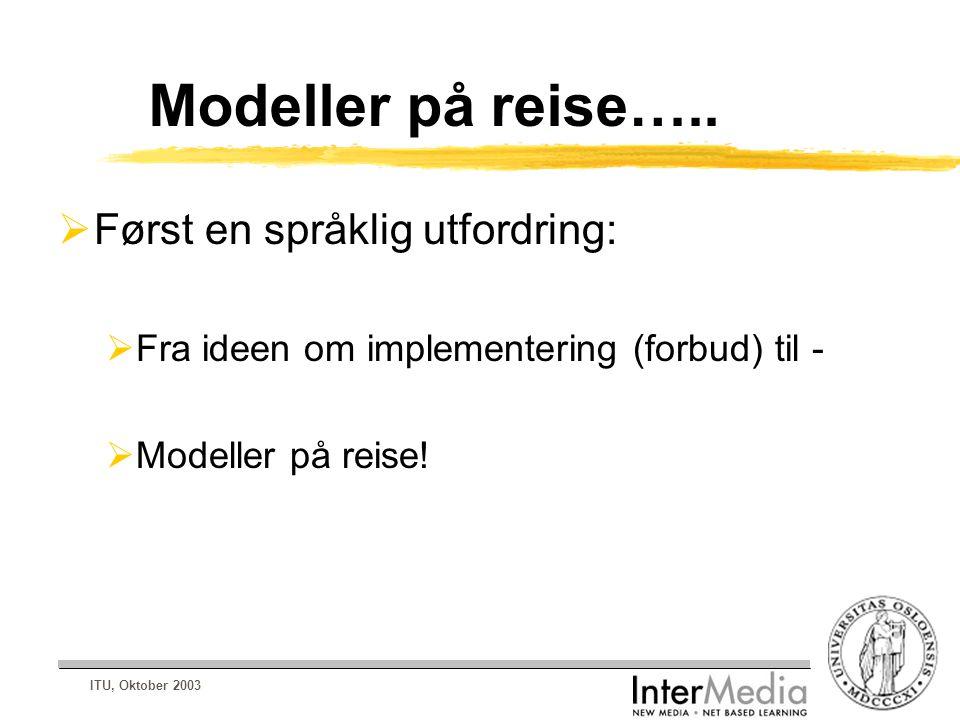 ITU, Oktober 2003 Modeller på reise…..  Først en språklig utfordring:  Fra ideen om implementering (forbud) til -  Modeller på reise!