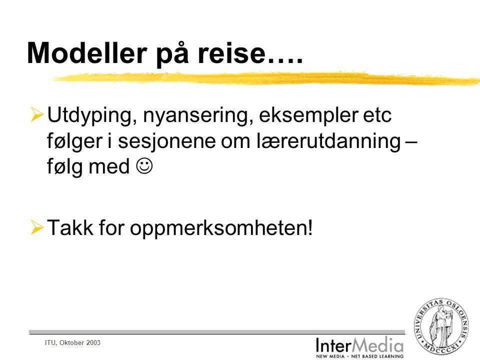 ITU, Oktober 2003 Modeller på reise….  Utdyping, nyansering, eksempler etc følger i sesjonene om lærerutdanning – følg med  Takk for oppmerksomheten