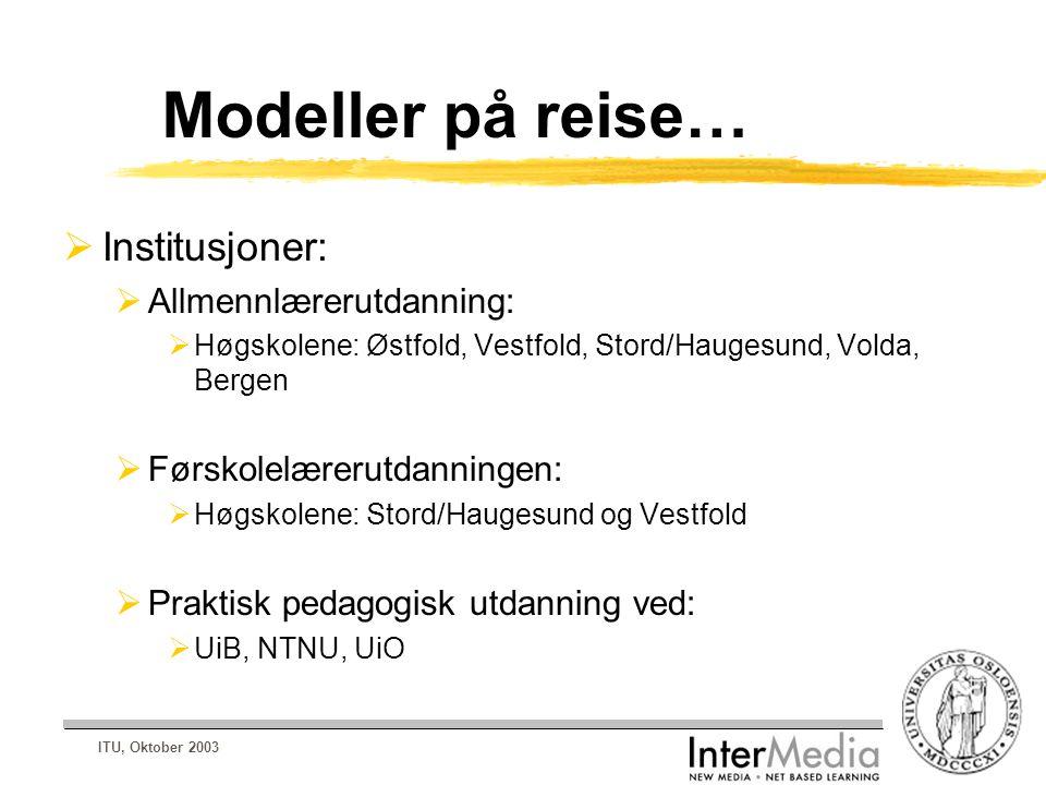 ITU, Oktober 2003 Modeller på reise…  Institusjoner:  Allmennlærerutdanning:  Høgskolene: Østfold, Vestfold, Stord/Haugesund, Volda, Bergen  Førskolelærerutdanningen:  Høgskolene: Stord/Haugesund og Vestfold  Praktisk pedagogisk utdanning ved:  UiB, NTNU, UiO