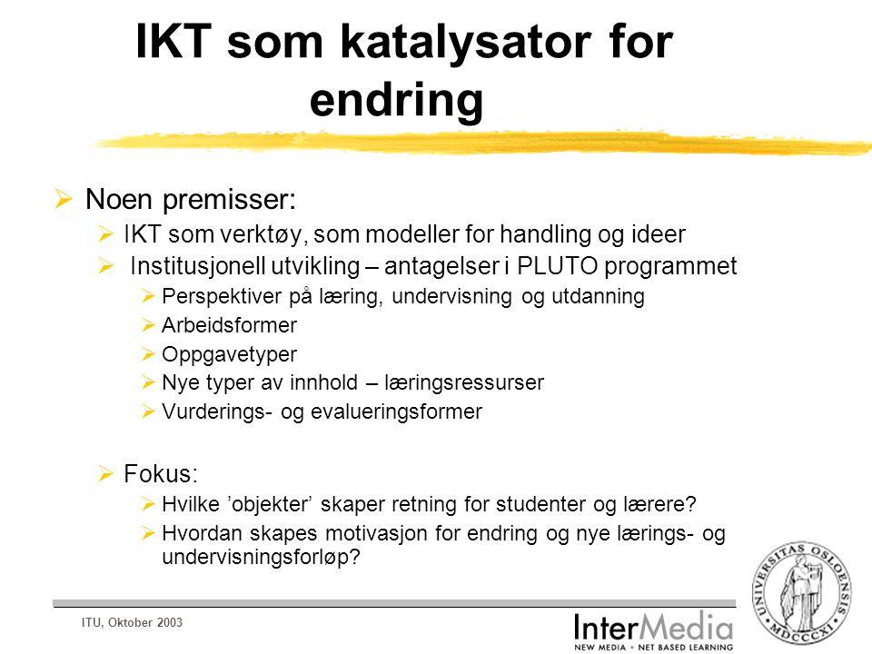ITU, Oktober 2003 IKT som katalysator for endring  Noen premisser:  IKT som verktøy, som modeller for handling og ideer  Institusjonell utvikling – antagelser i PLUTO programmet  Perspektiver på læring, undervisning og utdanning  Arbeidsformer  Oppgavetyper  Nye typer av innhold – læringsressurser  Vurderings- og evalueringsformer  Fokus:  Hvilke 'objekter' skaper retning for studenter og lærere.