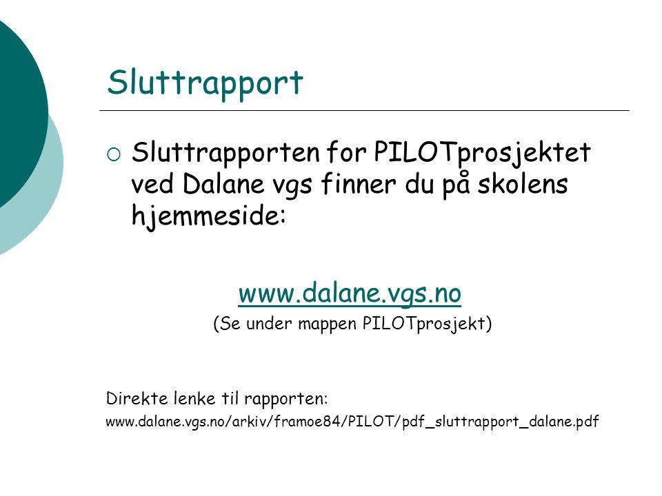 Sluttrapport  Sluttrapporten for PILOTprosjektet ved Dalane vgs finner du på skolens hjemmeside: www.dalane.vgs.no (Se under mappen PILOTprosjekt) Direkte lenke til rapporten: www.dalane.vgs.no/arkiv/framoe84/PILOT/pdf_sluttrapport_dalane.pdf