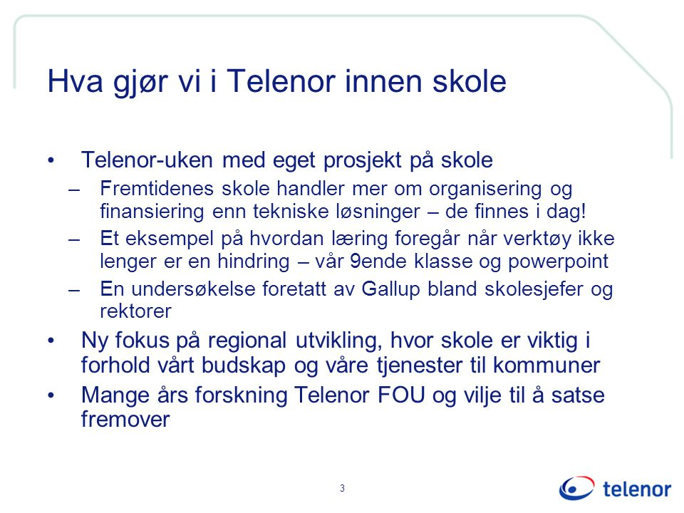 3 Hva gjør vi i Telenor innen skole Telenor-uken med eget prosjekt på skole –Fremtidenes skole handler mer om organisering og finansiering enn tekniske løsninger – de finnes i dag.