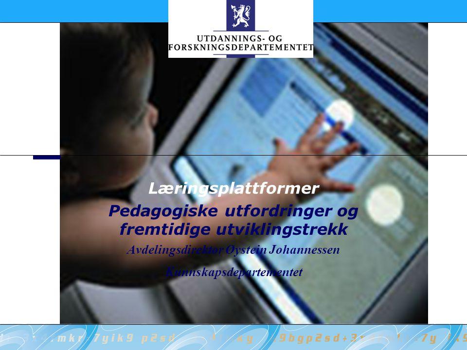 Læringsplattformer Pedagogiske utfordringer og fremtidige utviklingstrekk Avdelingsdirektør Øystein Johannessen Kunnskapsdepartementet