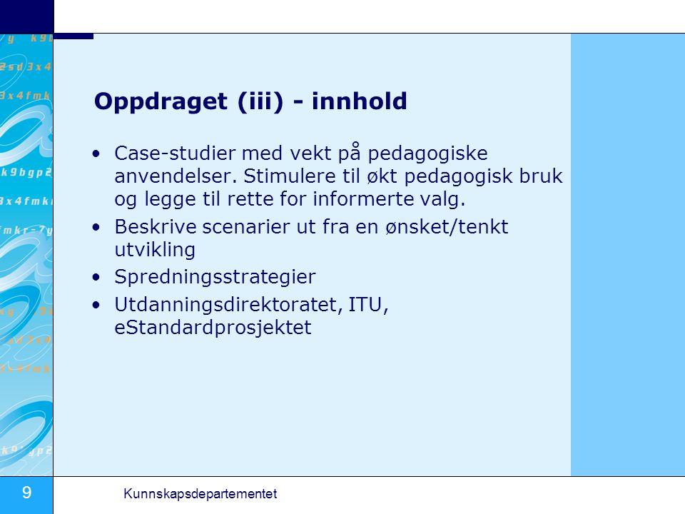 9 Kunnskapsdepartementet Oppdraget (iii) - innhold Case-studier med vekt på pedagogiske anvendelser. Stimulere til økt pedagogisk bruk og legge til re