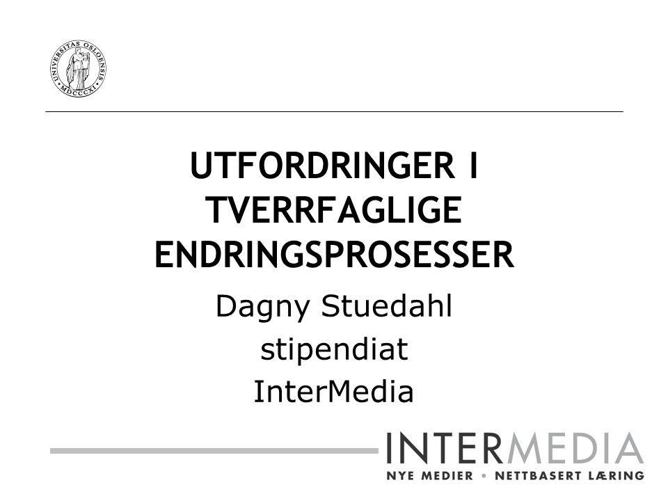 UTFORDRINGER I TVERRFAGLIGE ENDRINGSPROSESSER Dagny Stuedahl stipendiat InterMedia