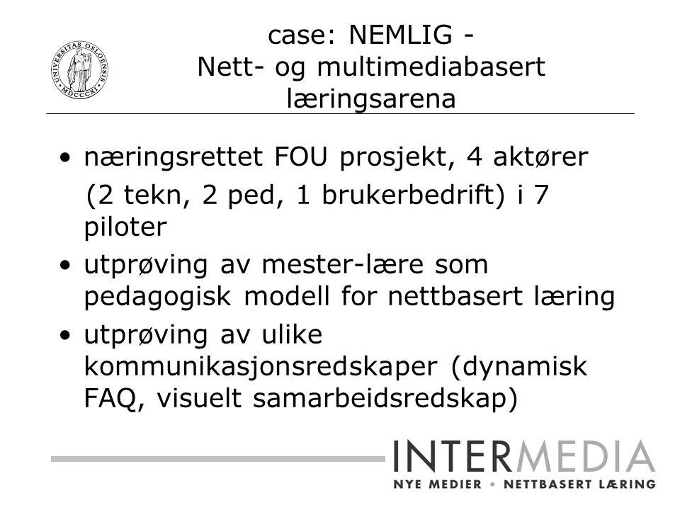 case: NEMLIG - Nett- og multimediabasert læringsarena næringsrettet FOU prosjekt, 4 aktører (2 tekn, 2 ped, 1 brukerbedrift) i 7 piloter utprøving av mester-lære som pedagogisk modell for nettbasert læring utprøving av ulike kommunikasjonsredskaper (dynamisk FAQ, visuelt samarbeidsredskap)