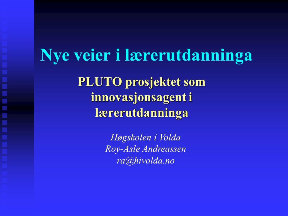 Nye veier i lærerutdanninga PLUTO prosjektet som innovasjonsagent i lærerutdanninga Høgskolen i Volda Roy-Asle Andreassen ra@hivolda.no