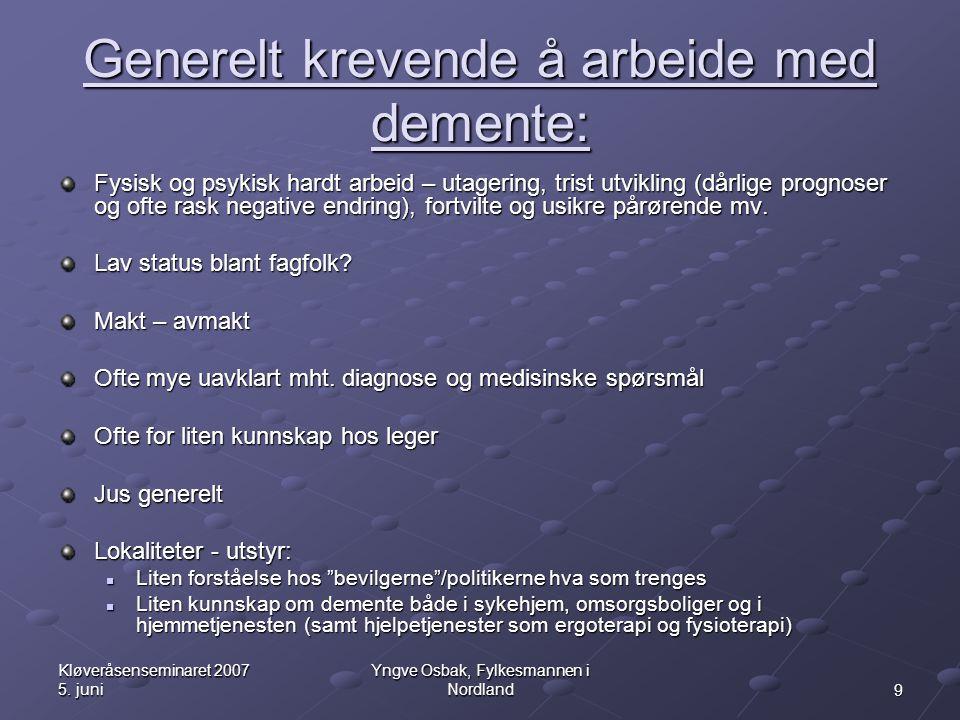 9 Kløveråsenseminaret 2007 5. juni Yngve Osbak, Fylkesmannen i Nordland Generelt krevende å arbeide med demente: Fysisk og psykisk hardt arbeid – utag