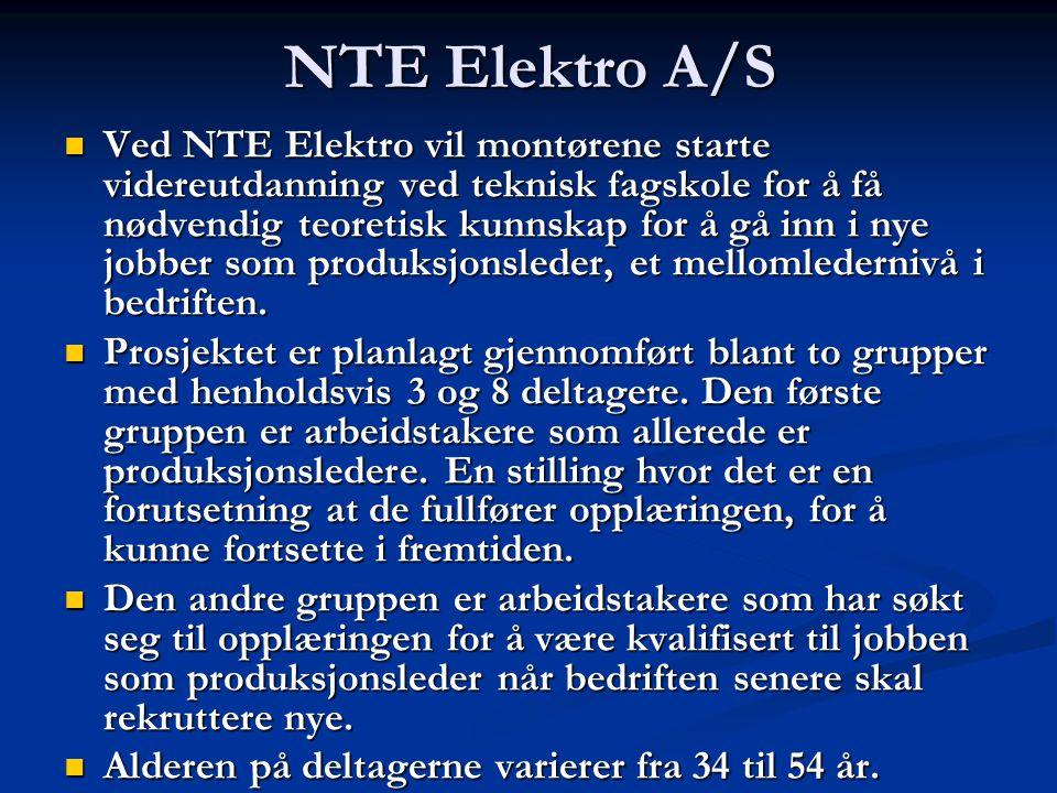 NTE Elektro A/S Ved NTE Elektro vil montørene starte videreutdanning ved teknisk fagskole for å få nødvendig teoretisk kunnskap for å gå inn i nye jobber som produksjonsleder, et mellomledernivå i bedriften.