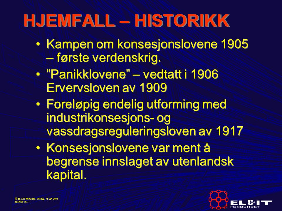 """© EL & IT forbundet, tirsdag, 15. juli 2014 Lysbilde nr.: 1 HJEMFALL – HISTORIKK Kampen om konsesjonslovene 1905 – første verdenskrig. """"Panikklovene"""""""