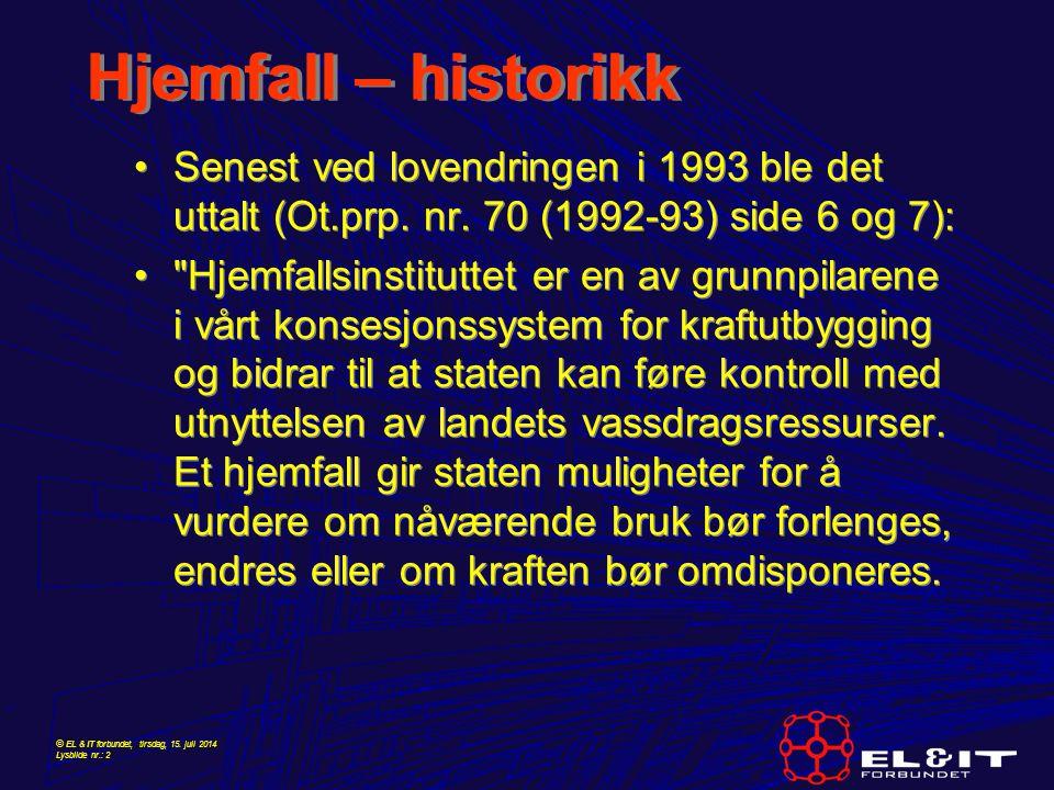 © EL & IT forbundet, tirsdag, 15. juli 2014 Lysbilde nr.: 2 Hjemfall – historikk Senest ved lovendringen i 1993 ble det uttalt (Ot.prp. nr. 70 (1992-9