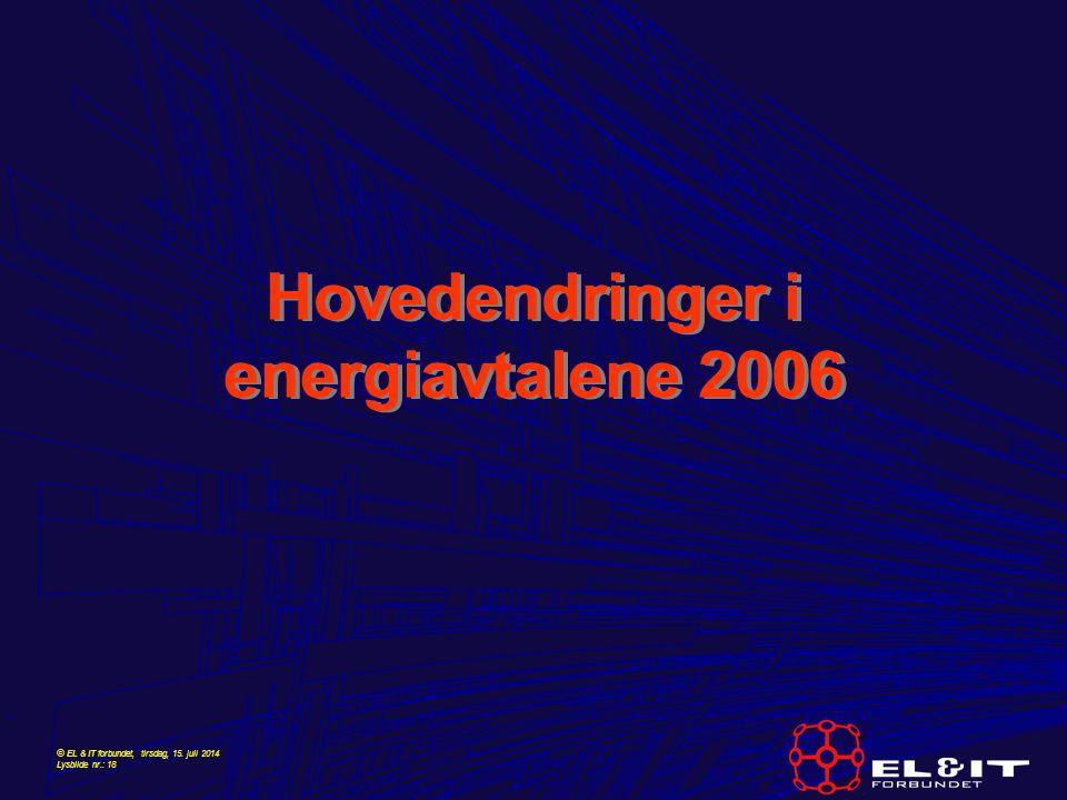© EL & IT forbundet, tirsdag, 15. juli 2014 Lysbilde nr.: 18 Hovedendringer i energiavtalene 2006
