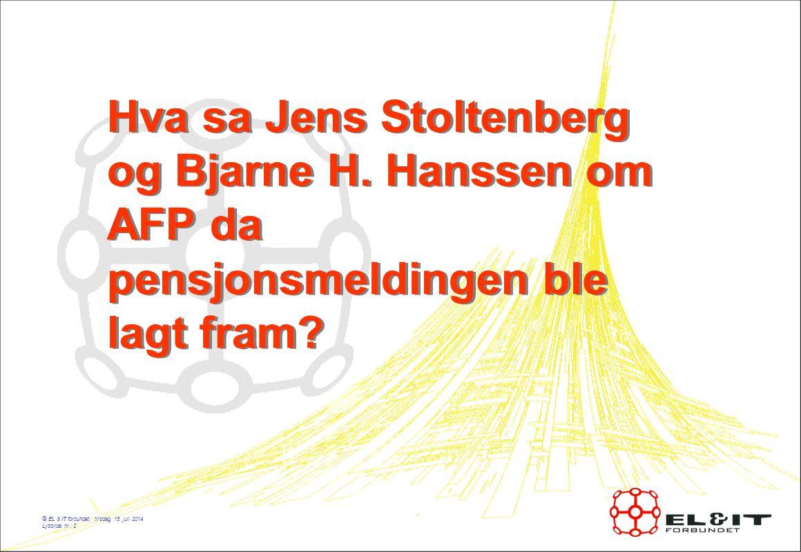 © EL & IT forbundet, tirsdag, 15. juli 2014 Lysbilde nr.: 2 Hva sa Jens Stoltenberg og Bjarne H.