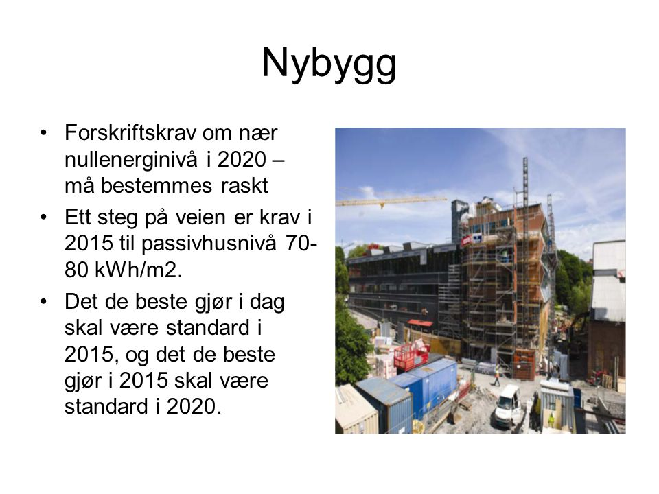 Nybygg Forskriftskrav om nær nullenerginivå i 2020 – må bestemmes raskt Ett steg på veien er krav i 2015 til passivhusnivå 70- 80 kWh/m2. Det de beste