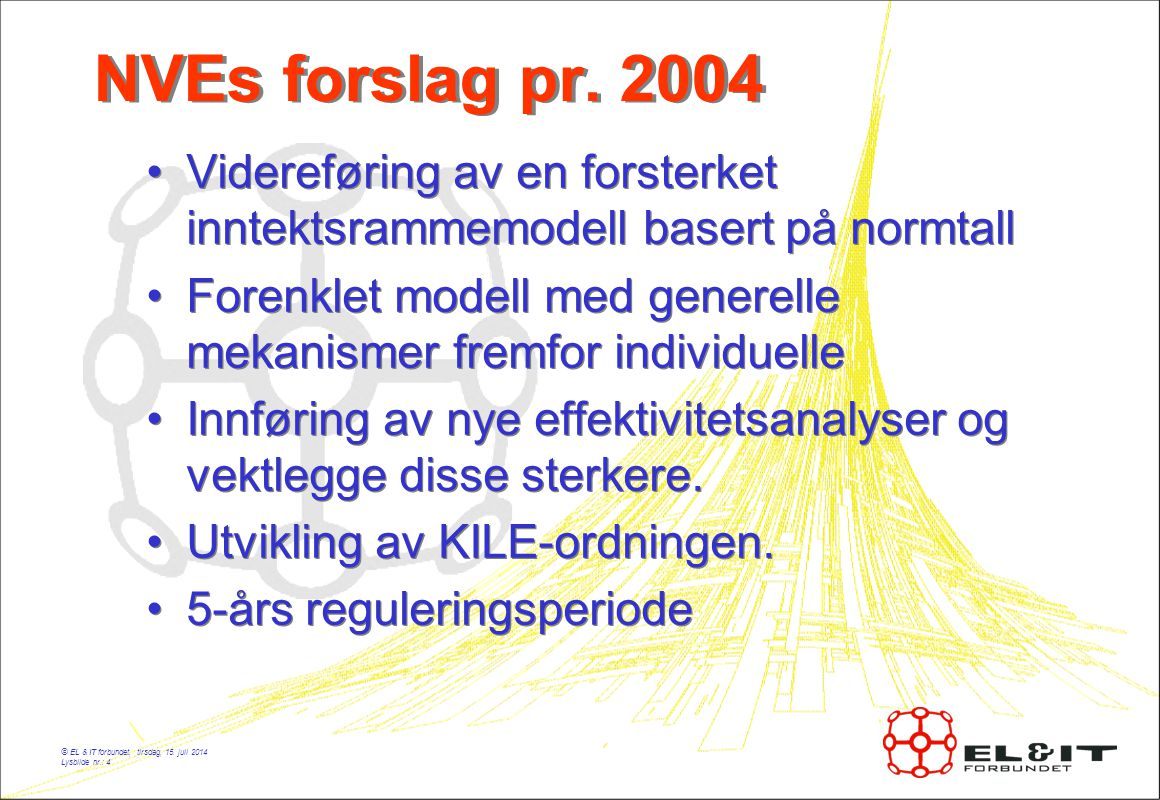 © EL & IT forbundet, tirsdag, 15. juli 2014 Lysbilde nr.: 4 NVEs forslag pr. 2004 Videreføring av en forsterket inntektsrammemodell basert på normtall