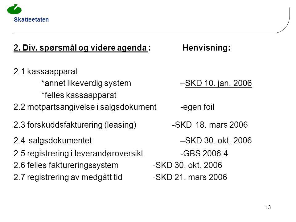 Skatteetaten 13 2. Div. spørsmål og videre agenda : Henvisning: 2.1 kassaapparat *annet likeverdig system –SKD 10. jan. 2006 *felles kassaapparat 2.2