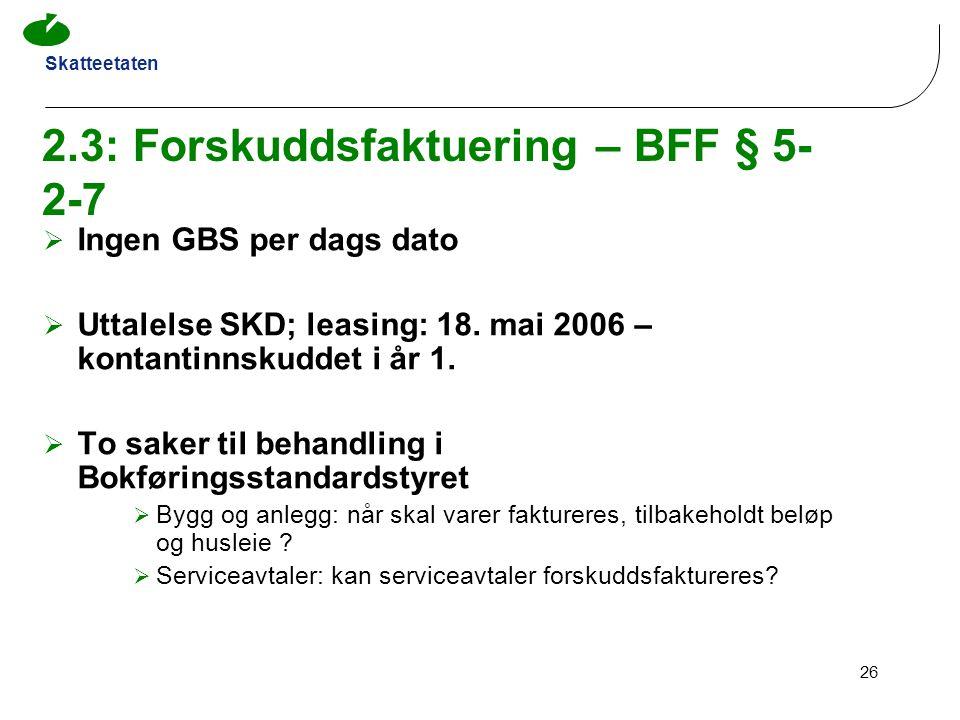 Skatteetaten 26 2.3: Forskuddsfaktuering – BFF § 5- 2-7  Ingen GBS per dags dato  Uttalelse SKD; leasing: 18. mai 2006 – kontantinnskuddet i år 1. 