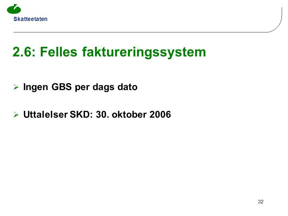 Skatteetaten 32 2.6: Felles faktureringssystem  Ingen GBS per dags dato  Uttalelser SKD: 30. oktober 2006