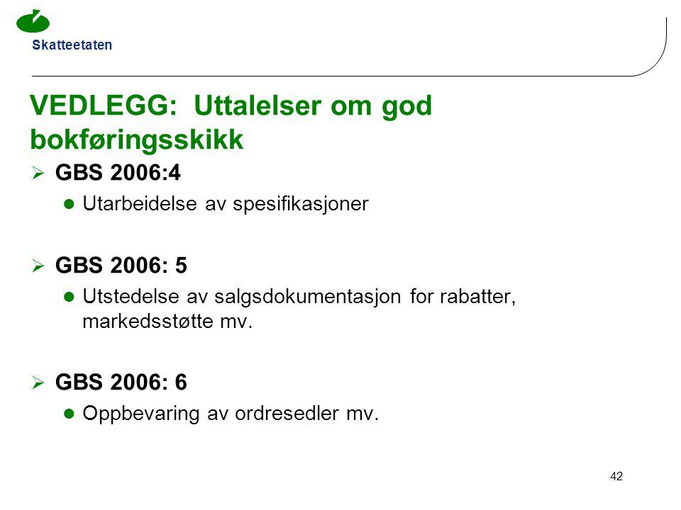 Skatteetaten 42 VEDLEGG: Uttalelser om god bokføringsskikk  GBS 2006:4 Utarbeidelse av spesifikasjoner  GBS 2006: 5 Utstedelse av salgsdokumentasjon