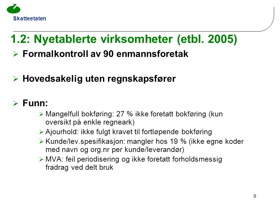 Skatteetaten 9 1.2: Nyetablerte virksomheter (etbl. 2005)  Formalkontroll av 90 enmannsforetak  Hovedsakelig uten regnskapsfører  Funn:  Mangelful