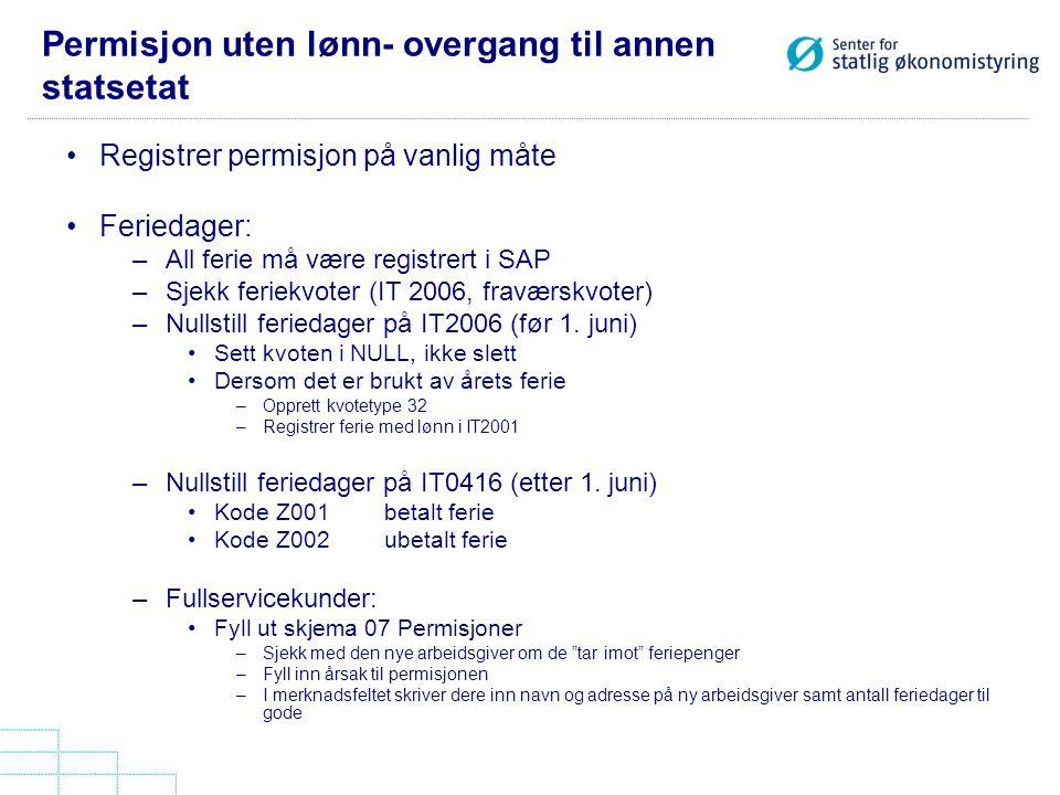 Permisjon uten lønn- overgang til annen statsetat Registrer permisjon på vanlig måte Feriedager: –All ferie må være registrert i SAP –Sjekk feriekvote