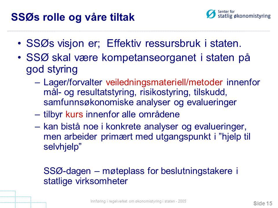 Side 15 Innføring i regelverket om økonomistyring i staten - 2005 SSØs rolle og våre tiltak SSØs visjon er; Effektiv ressursbruk i staten. SSØ skal væ