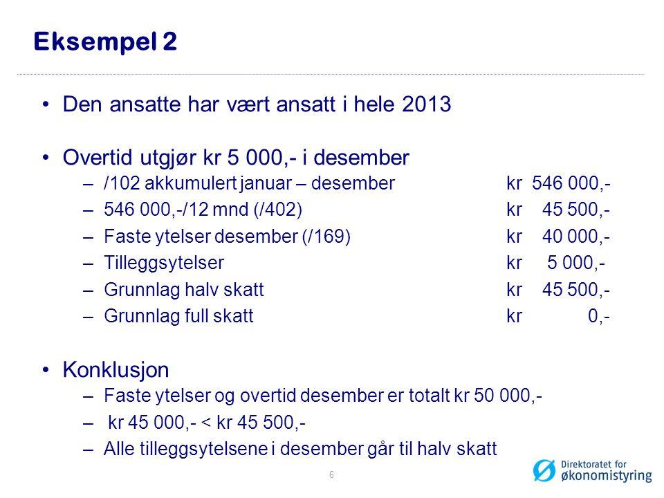 Eksempel 2 Den ansatte har vært ansatt i hele 2013 Overtid utgjør kr 5 000,- i desember –/102 akkumulert januar – desember kr 546 000,- –546 000,-/12