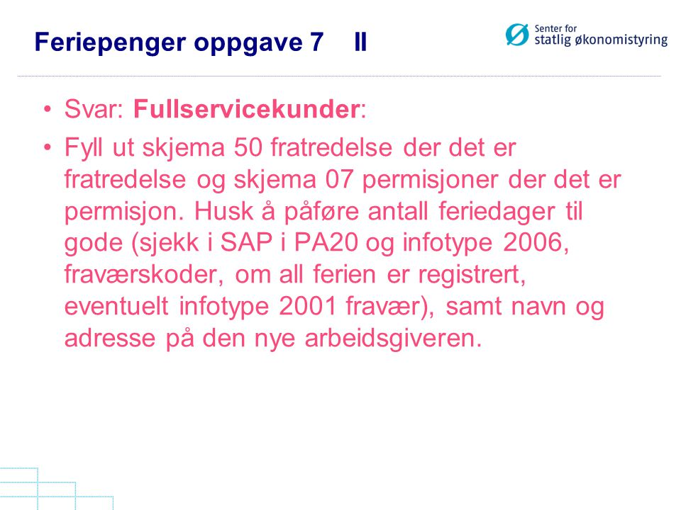 Feriepenger oppgave 7 II Svar: Fullservicekunder: Fyll ut skjema 50 fratredelse der det er fratredelse og skjema 07 permisjoner der det er permisjon.