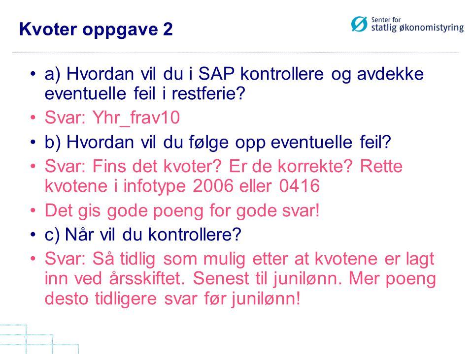 Kvoter oppgave 2 a) Hvordan vil du i SAP kontrollere og avdekke eventuelle feil i restferie? Svar: Yhr_frav10 b) Hvordan vil du følge opp eventuelle f