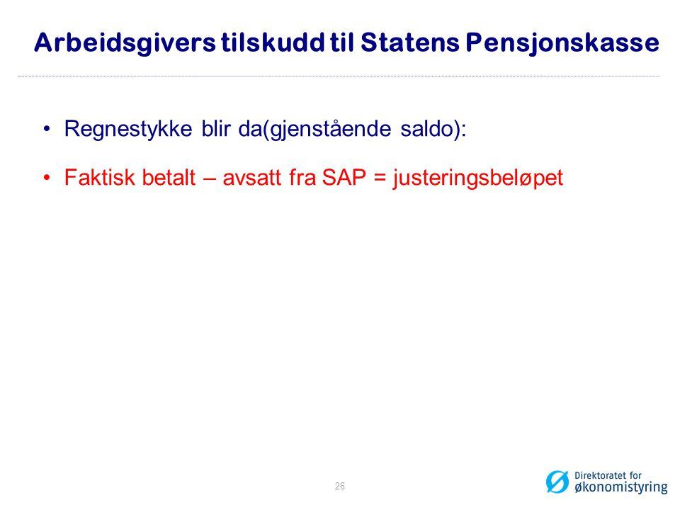 Arbeidsgivers tilskudd til Statens Pensjonskasse Regnestykke blir da(gjenstående saldo): Faktisk betalt – avsatt fra SAP = justeringsbeløpet 26