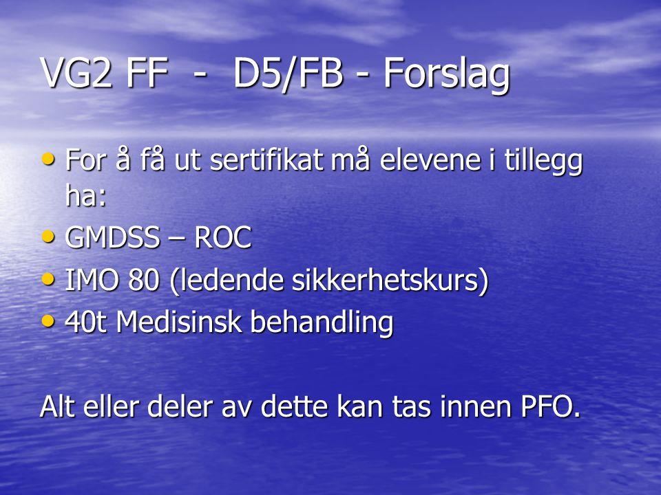 VG2 FF - D5/FB - Forslag For å få ut sertifikat må elevene i tillegg ha: For å få ut sertifikat må elevene i tillegg ha: GMDSS – ROC GMDSS – ROC IMO 80 (ledende sikkerhetskurs) IMO 80 (ledende sikkerhetskurs) 40t Medisinsk behandling 40t Medisinsk behandling Alt eller deler av dette kan tas innen PFO.