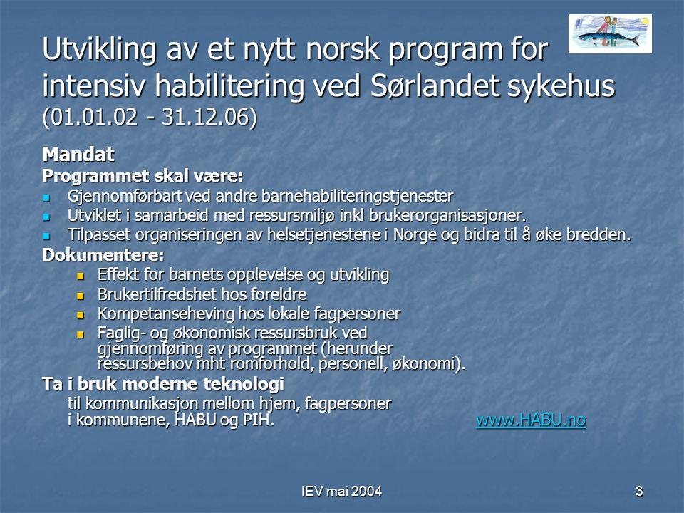 IEV mai 20043 Utvikling av et nytt norsk program for intensiv habilitering ved Sørlandet sykehus (01.01.02 - 31.12.06) Mandat Programmet skal være: Gjennomførbart ved andre barnehabiliteringstjenester Gjennomførbart ved andre barnehabiliteringstjenester Utviklet i samarbeid med ressursmiljø inkl brukerorganisasjoner.