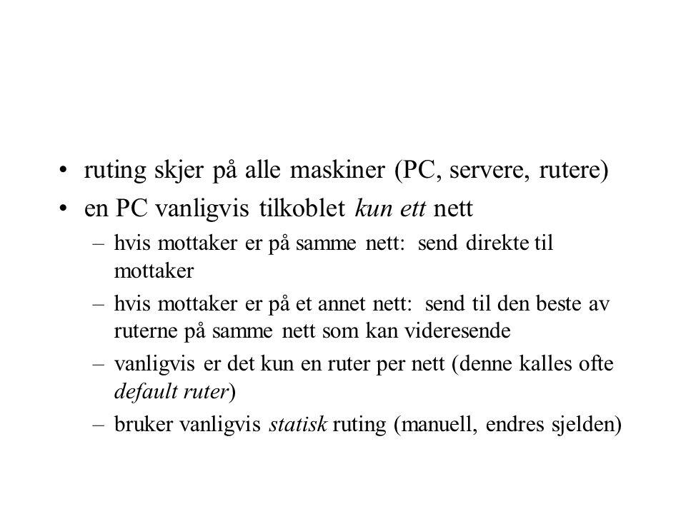 ruting skjer på alle maskiner (PC, servere, rutere) en PC vanligvis tilkoblet kun ett nett –hvis mottaker er på samme nett: send direkte til mottaker –hvis mottaker er på et annet nett: send til den beste av ruterne på samme nett som kan videresende –vanligvis er det kun en ruter per nett (denne kalles ofte default ruter) –bruker vanligvis statisk ruting (manuell, endres sjelden)