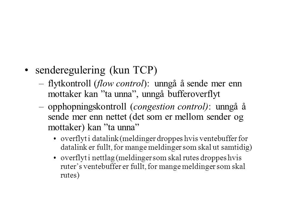 senderegulering (kun TCP) –flytkontroll (flow control): unngå å sende mer enn mottaker kan ta unna , unngå bufferoverflyt –opphopningskontroll (congestion control): unngå å sende mer enn nettet (det som er mellom sender og mottaker) kan ta unna overflyt i datalink (meldinger droppes hvis ventebuffer for datalink er fullt, for mange meldinger som skal ut samtidig) overflyt i nettlag (meldinger som skal rutes droppes hvis ruter's ventebuffer er fullt, for mange meldinger som skal rutes)