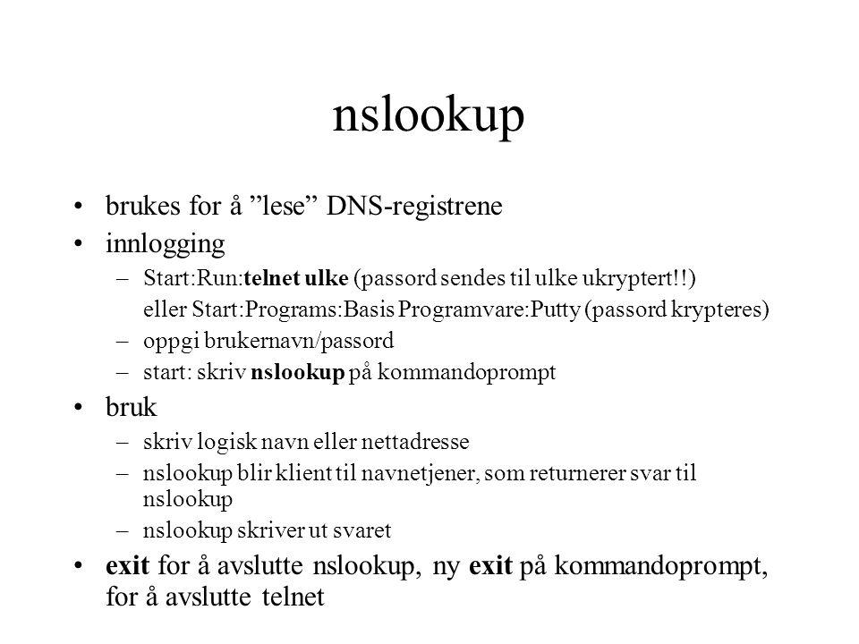nslookup brukes for å lese DNS-registrene innlogging –Start:Run:telnet ulke (passord sendes til ulke ukryptert!!) eller Start:Programs:Basis Programvare:Putty (passord krypteres) –oppgi brukernavn/passord –start: skriv nslookup på kommandoprompt bruk –skriv logisk navn eller nettadresse –nslookup blir klient til navnetjener, som returnerer svar til nslookup –nslookup skriver ut svaret exit for å avslutte nslookup, ny exit på kommandoprompt, for å avslutte telnet
