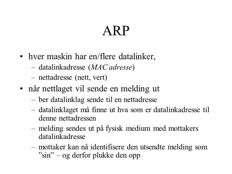 ARP hver maskin har en/flere datalinker, –datalinkadresse (MAC adresse) –nettadresse (nett, vert) når nettlaget vil sende en melding ut –ber datalinkl