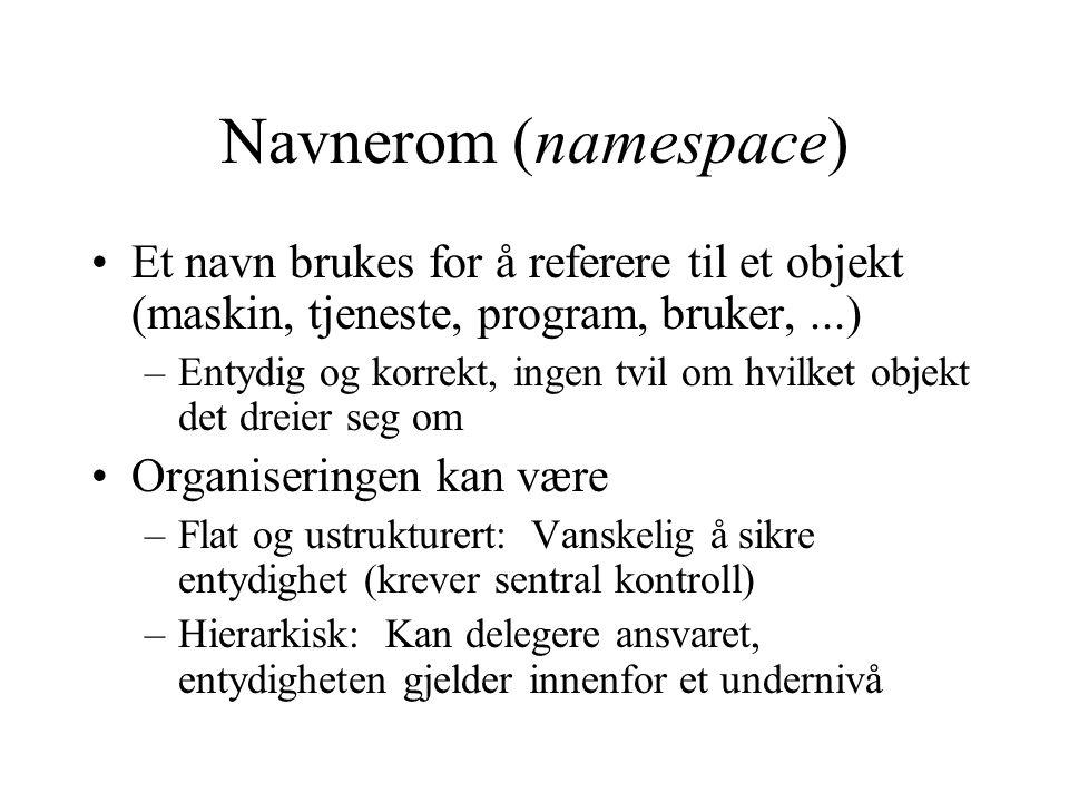 Navnerom (namespace) Et navn brukes for å referere til et objekt (maskin, tjeneste, program, bruker,...) –Entydig og korrekt, ingen tvil om hvilket ob