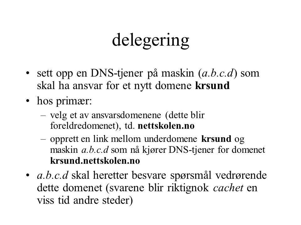 delegering sett opp en DNS-tjener på maskin (a.b.c.d) som skal ha ansvar for et nytt domene krsund hos primær: –velg et av ansvarsdomenene (dette blir