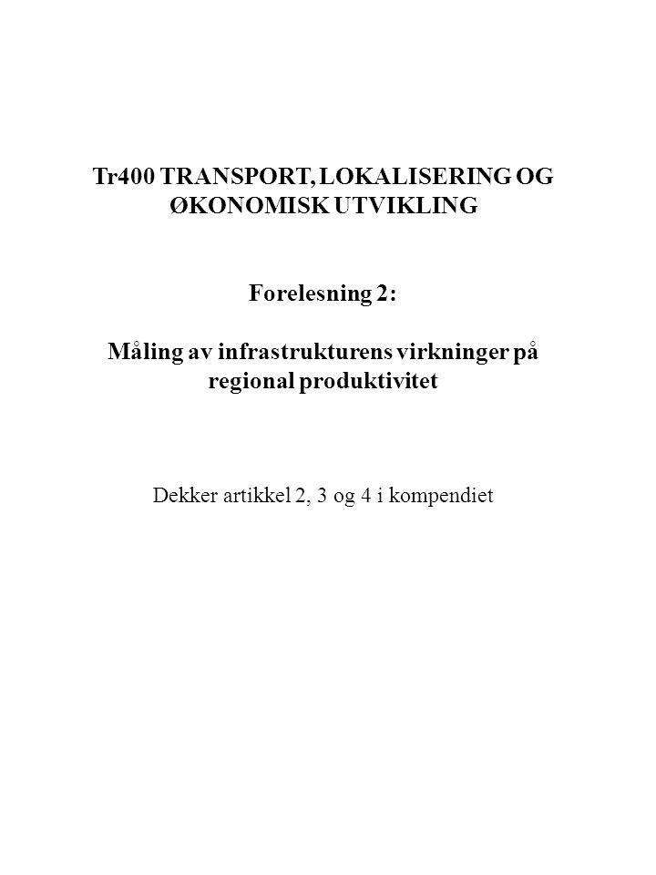 Tr400 TRANSPORT, LOKALISERING OG ØKONOMISK UTVIKLING Forelesning 2: Måling av infrastrukturens virkninger på regional produktivitet Dekker artikkel 2, 3 og 4 i kompendiet