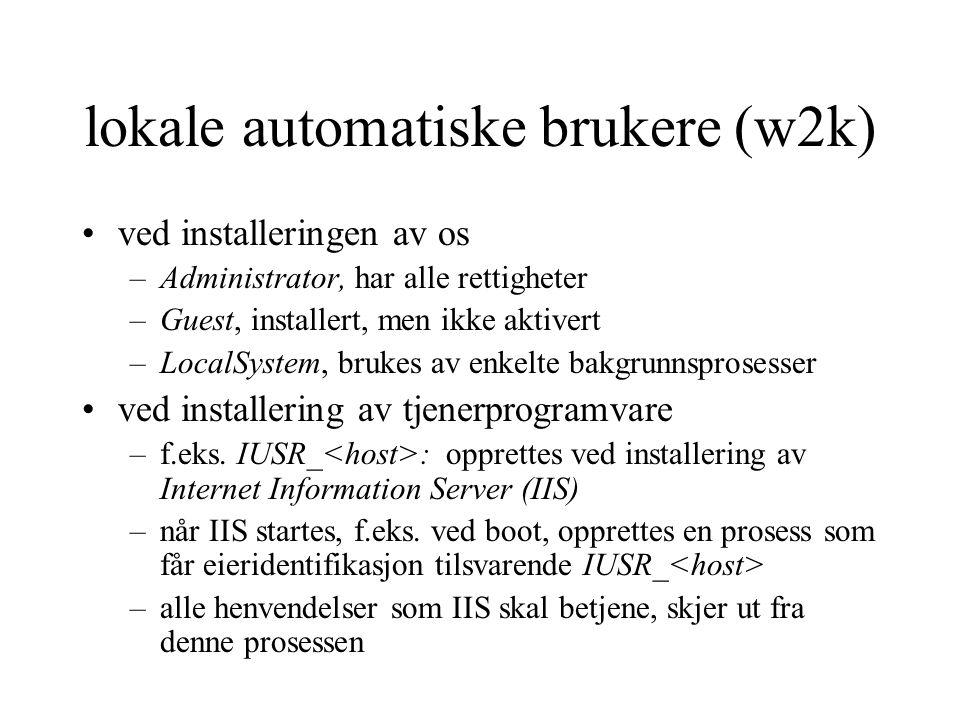 lokale automatiske brukere (w2k) ved installeringen av os –Administrator, har alle rettigheter –Guest, installert, men ikke aktivert –LocalSystem, brukes av enkelte bakgrunnsprosesser ved installering av tjenerprogramvare –f.eks.