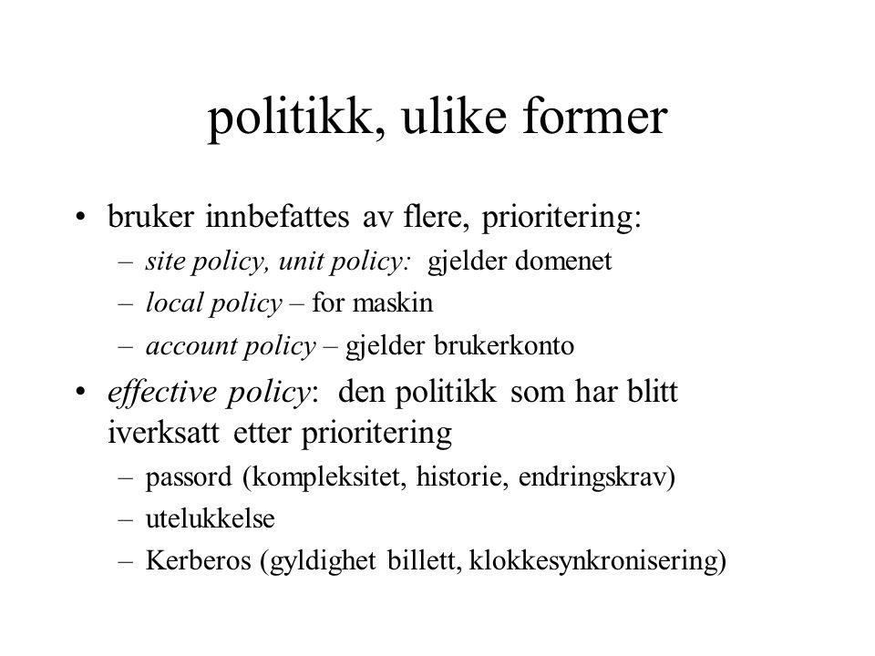 politikk, ulike former bruker innbefattes av flere, prioritering: –site policy, unit policy: gjelder domenet –local policy – for maskin –account policy – gjelder brukerkonto effective policy: den politikk som har blitt iverksatt etter prioritering –passord (kompleksitet, historie, endringskrav) –utelukkelse –Kerberos (gyldighet billett, klokkesynkronisering)