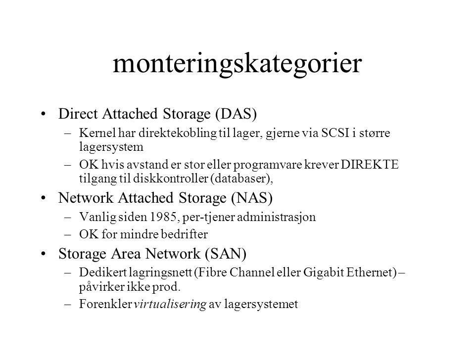 monteringskategorier Direct Attached Storage (DAS) –Kernel har direktekobling til lager, gjerne via SCSI i større lagersystem –OK hvis avstand er stor eller programvare krever DIREKTE tilgang til diskkontroller (databaser), Network Attached Storage (NAS) –Vanlig siden 1985, per-tjener administrasjon –OK for mindre bedrifter Storage Area Network (SAN) –Dedikert lagringsnett (Fibre Channel eller Gigabit Ethernet) – påvirker ikke prod.