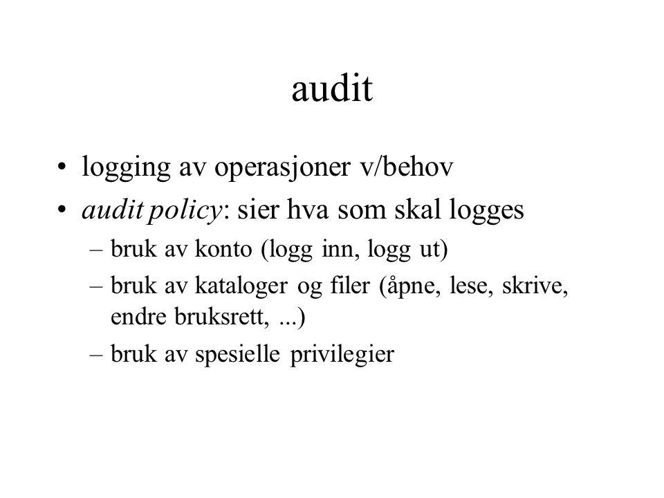 audit logging av operasjoner v/behov audit policy: sier hva som skal logges –bruk av konto (logg inn, logg ut) –bruk av kataloger og filer (åpne, lese, skrive, endre bruksrett,...) –bruk av spesielle privilegier