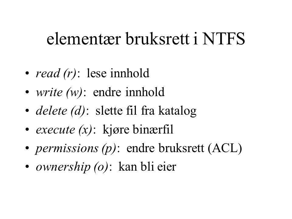 elementær bruksrett i NTFS read (r): lese innhold write (w): endre innhold delete (d): slette fil fra katalog execute (x): kjøre binærfil permissions (p): endre bruksrett (ACL) ownership (o): kan bli eier