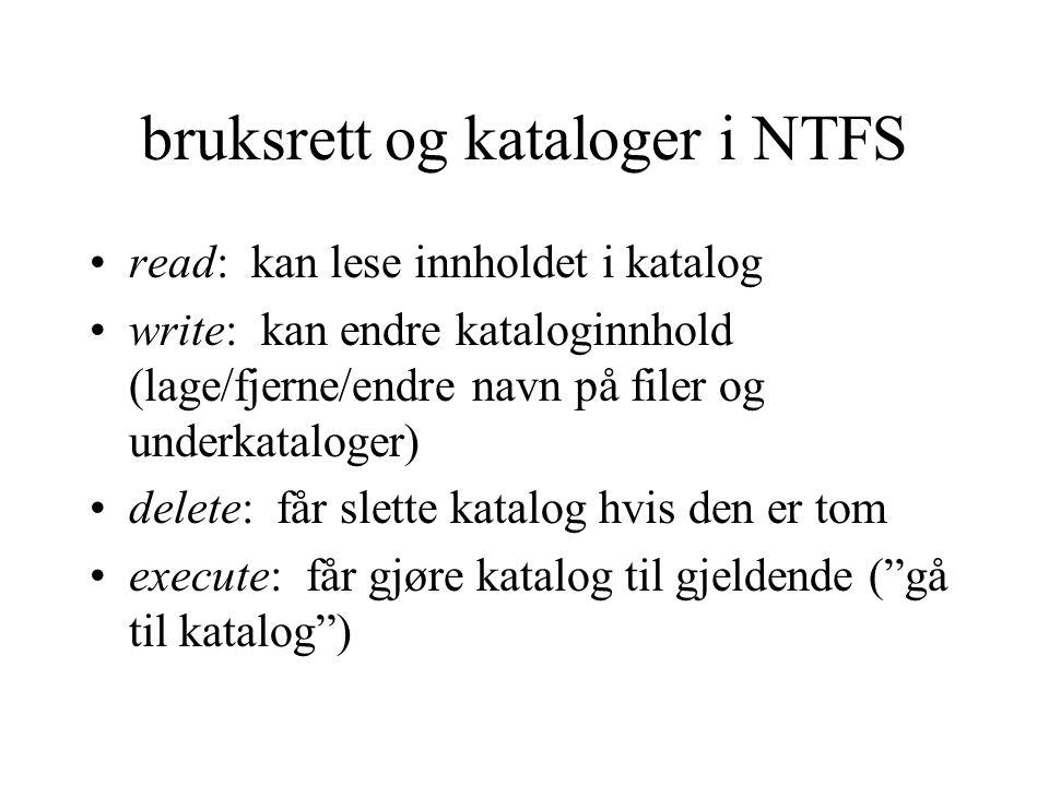 bruksrett og kataloger i NTFS read: kan lese innholdet i katalog write: kan endre kataloginnhold (lage/fjerne/endre navn på filer og underkataloger) delete: får slette katalog hvis den er tom execute: får gjøre katalog til gjeldende ( gå til katalog )