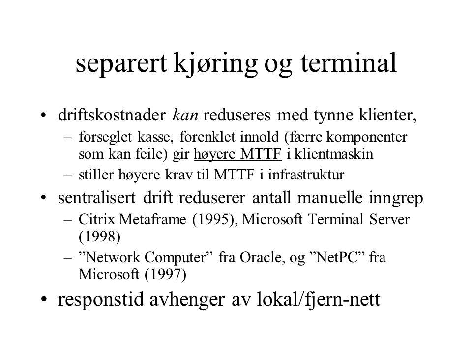 separert kjøring og terminal driftskostnader kan reduseres med tynne klienter, –forseglet kasse, forenklet innold (færre komponenter som kan feile) gir høyere MTTF i klientmaskin –stiller høyere krav til MTTF i infrastruktur sentralisert drift reduserer antall manuelle inngrep –Citrix Metaframe (1995), Microsoft Terminal Server (1998) – Network Computer fra Oracle, og NetPC fra Microsoft (1997) responstid avhenger av lokal/fjern-nett
