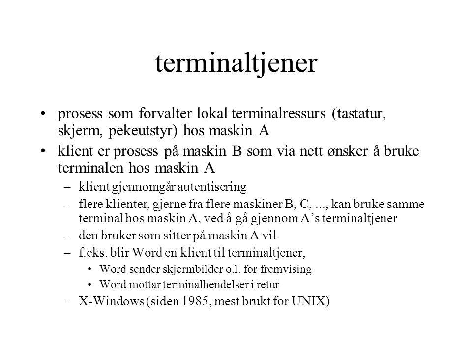 terminaltjener prosess som forvalter lokal terminalressurs (tastatur, skjerm, pekeutstyr) hos maskin A klient er prosess på maskin B som via nett ønsker å bruke terminalen hos maskin A –klient gjennomgår autentisering –flere klienter, gjerne fra flere maskiner B, C,..., kan bruke samme terminal hos maskin A, ved å gå gjennom A's terminaltjener –den bruker som sitter på maskin A vil –f.eks.