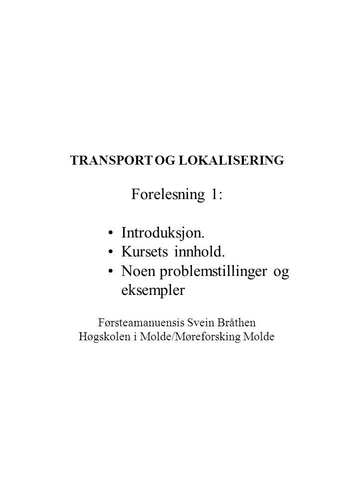 TRANSPORT OG LOKALISERING Forelesning 1: Introduksjon. Kursets innhold. Noen problemstillinger og eksempler Førsteamanuensis Svein Bråthen Høgskolen i